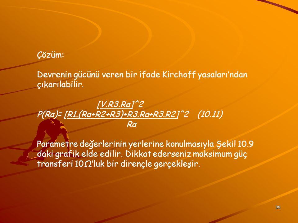 Çözüm: Devrenin gücünü veren bir ifade Kirchoff yasaları'ndan çıkarılabilir. [V.R3.Ra]^2. P(Ra)= [R1.(Ra+R2+R3)+R3.Ra+R3.R2]^2 (10.11)
